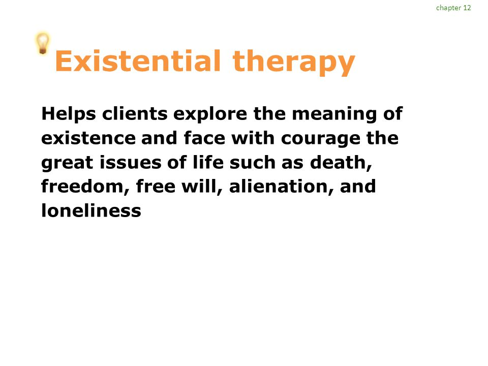 Existential therapy Helps clients explore the meaning of existence and face with courage the great issues of life such as death, freedom, free will, alienation, and loneliness chapter 12