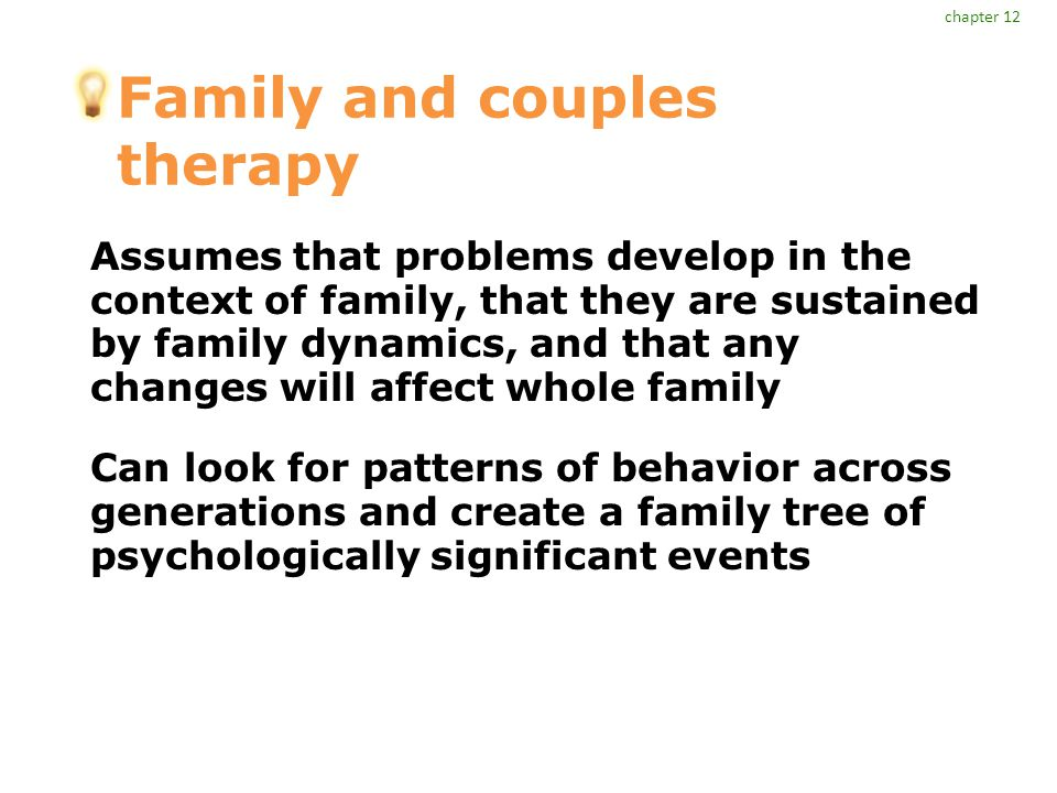 Family and couples therapy Assumes that problems develop in the context of family, that they are sustained by family dynamics, and that any changes will affect whole family Can look for patterns of behavior across generations and create a family tree of psychologically significant events chapter 12