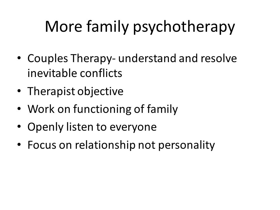 More family psychotherapy Couples Therapy- understand and resolve inevitable conflicts Therapist objective Work on functioning of family Openly listen to everyone Focus on relationship not personality