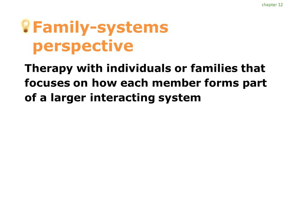 Family-systems perspective Therapy with individuals or families that focuses on how each member forms part of a larger interacting system chapter 12