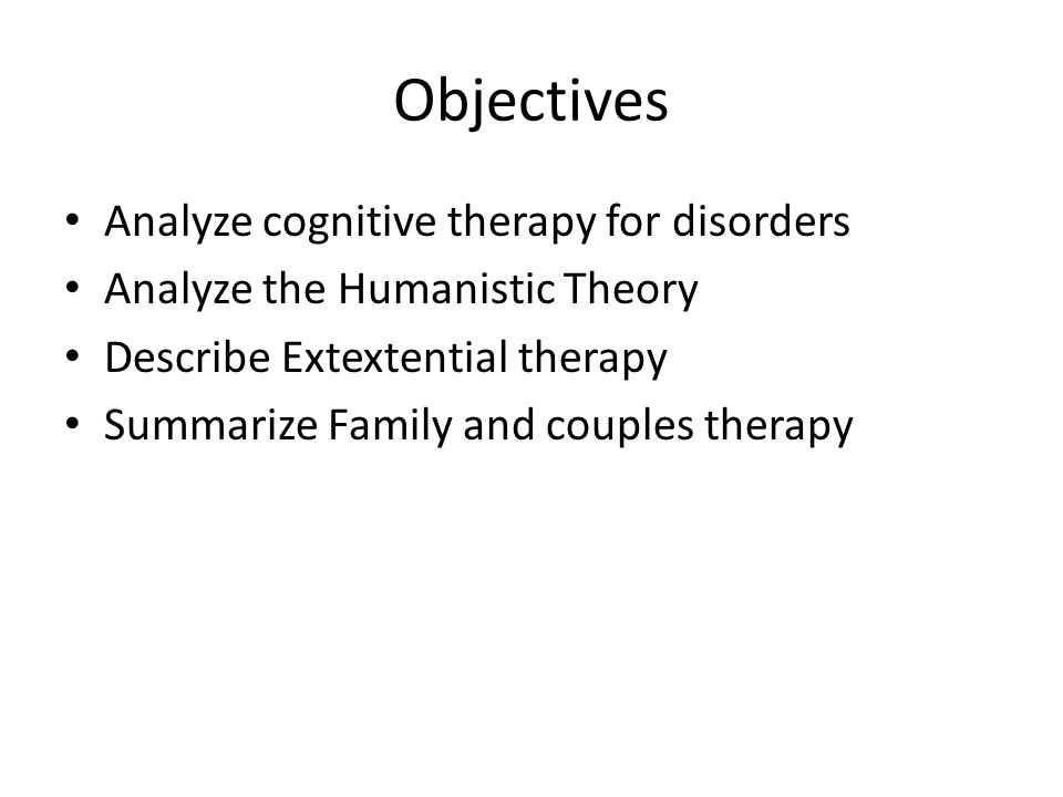 Objectives Analyze cognitive therapy for disorders Analyze the Humanistic Theory Describe Extextential therapy Summarize Family and couples therapy