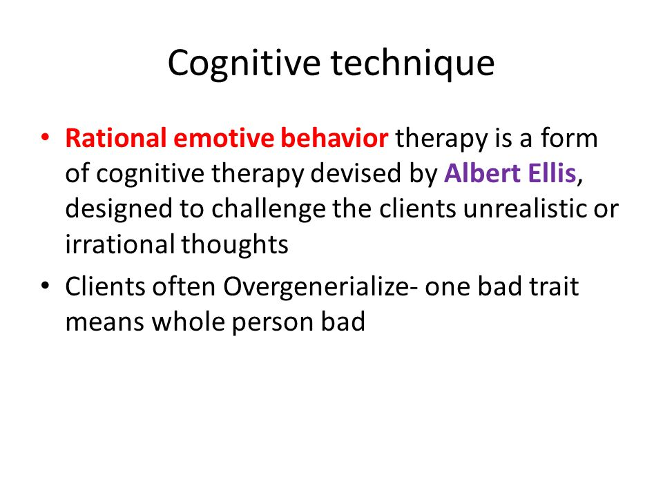 Cognitive technique Rational emotive behavior therapy is a form of cognitive therapy devised by Albert Ellis, designed to challenge the clients unrealistic or irrational thoughts Clients often Overgenerialize- one bad trait means whole person bad