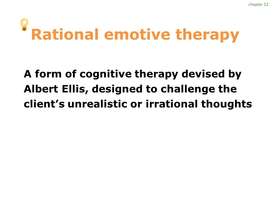Rational emotive therapy A form of cognitive therapy devised by Albert Ellis, designed to challenge the client's unrealistic or irrational thoughts chapter 12