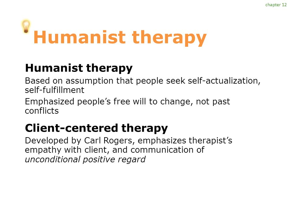 Humanist therapy Based on assumption that people seek self-actualization, self-fulfillment Emphasized people's free will to change, not past conflicts Client-centered therapy Developed by Carl Rogers, emphasizes therapist's empathy with client, and communication of unconditional positive regard chapter 12