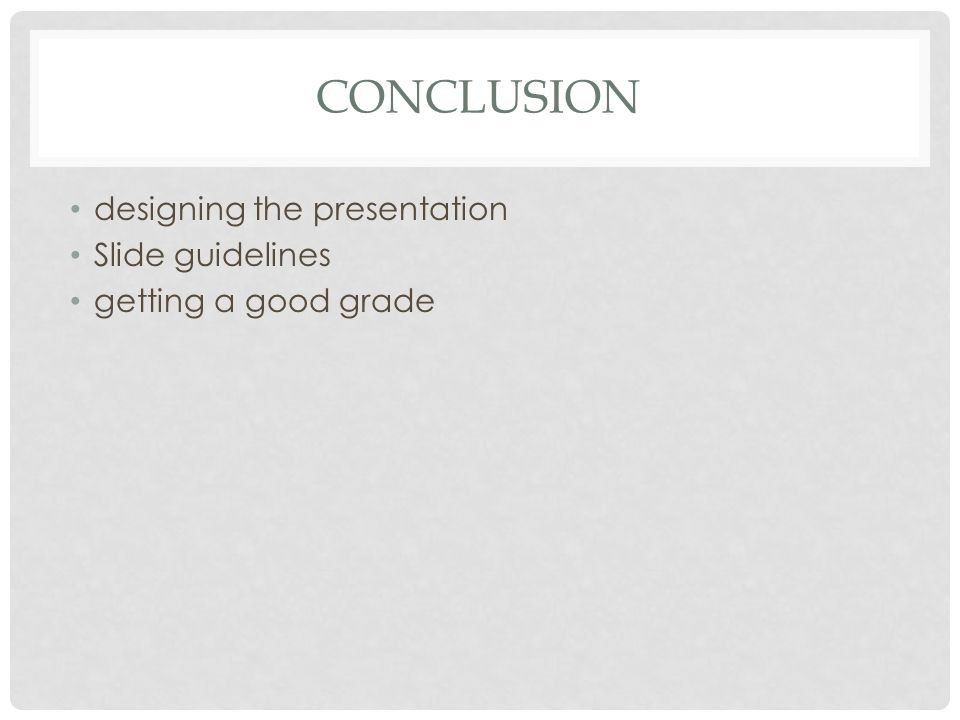 CONCLUSION designing the presentation Slide guidelines getting a good grade