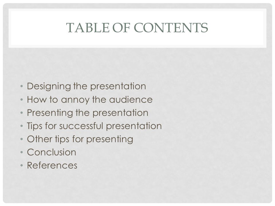 TABLE OF CONTENTS Designing the presentation How to annoy the audience Presenting the presentation Tips for successful presentation Other tips for presenting Conclusion References