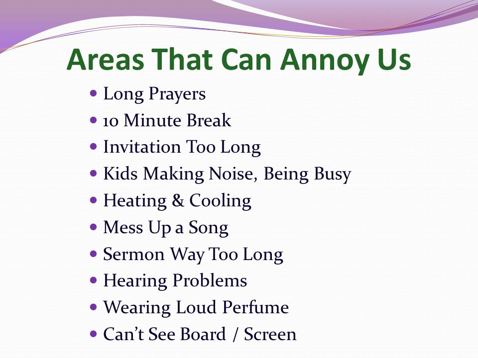 Areas That Can Annoy Us Long Prayers 10 Minute Break Invitation Too Long Kids Making Noise, Being Busy Heating & Cooling Mess Up a Song Sermon Way Too Long Hearing Problems Wearing Loud Perfume Can't See Board / Screen