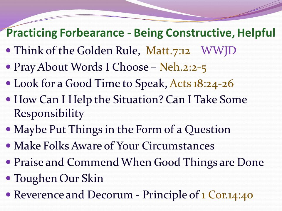 Practicing Forbearance - Being Constructive, Helpful Think of the Golden Rule, Matt.7:12 WWJD Pray About Words I Choose – Neh.2:2-5 Look for a Good Time to Speak, Acts 18:24-26 How Can I Help the Situation.
