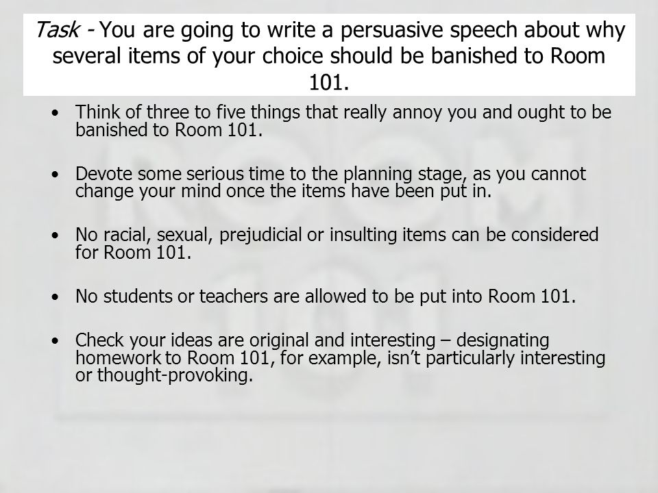 Task - You are going to write a persuasive speech about why several items of your choice should be banished to Room 101. Think of three to five things
