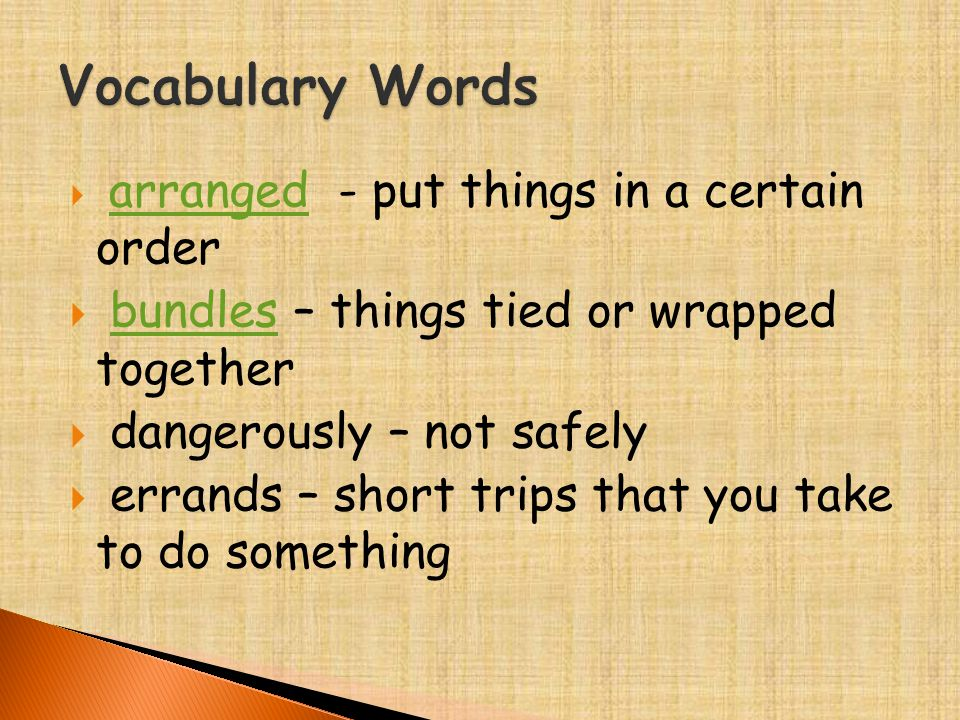  arranged - put things in a certain order arranged  bundles – things tied or wrapped togetherbundles  dangerously – not safely  errands – short tr