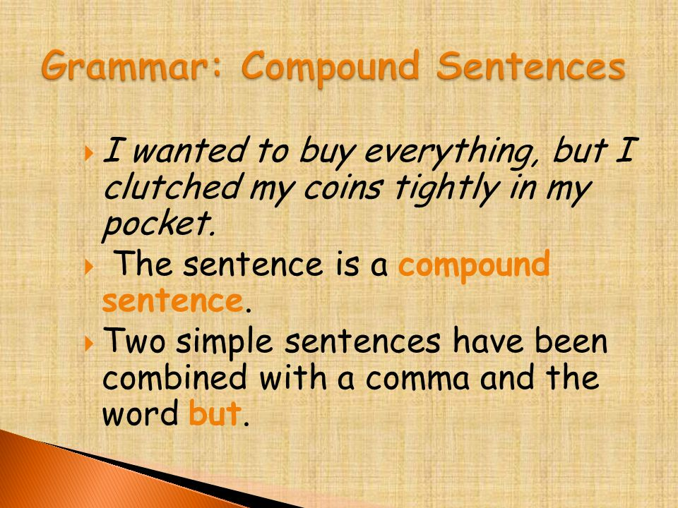  I wanted to buy everything, but I clutched my coins tightly in my pocket.  The sentence is a compound sentence.  Two simple sentences have been co