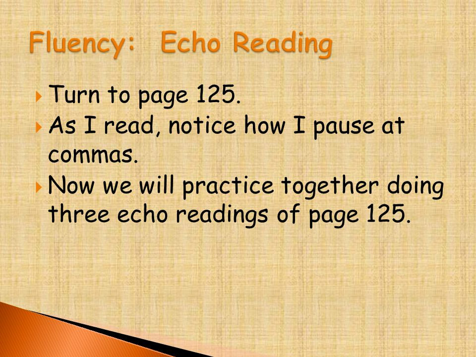  Turn to page 125.  As I read, notice how I pause at commas.  Now we will practice together doing three echo readings of page 125.