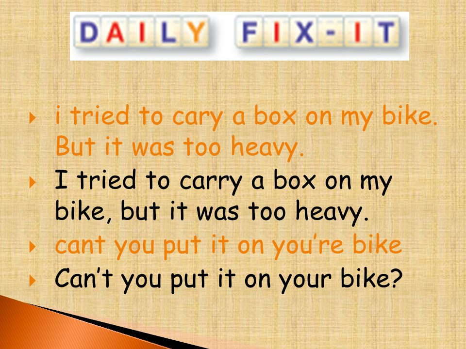  i tried to cary a box on my bike. But it was too heavy.  I tried to carry a box on my bike, but it was too heavy.  cant you put it on you're bike
