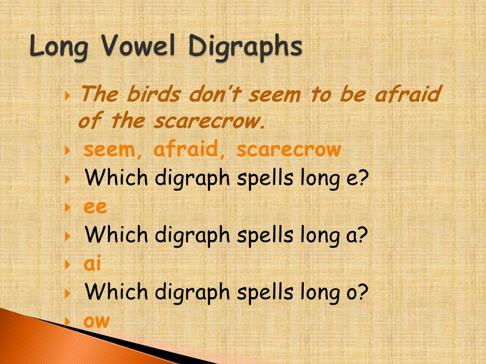  The birds don't seem to be afraid of the scarecrow.  seem, afraid, scarecrow  Which digraph spells long e?  ee  Which digraph spells long a?  a