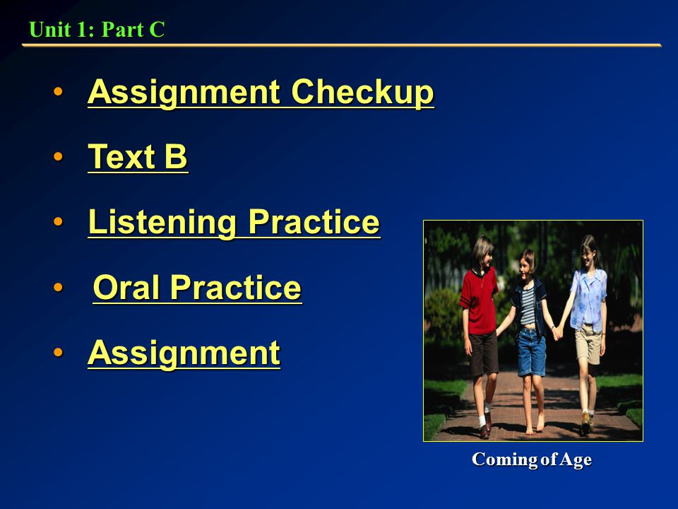 Assignment Checkup Assignment CheckupAssignment CheckupAssignment Checkup Text B Text BText BText B Listening PracticeListening PracticeListening PracticeListening Practice Oral Practice Oral PracticeOral PracticeOral Practice Assignment AssignmentAssignment Unit 1: Part C Coming of Age