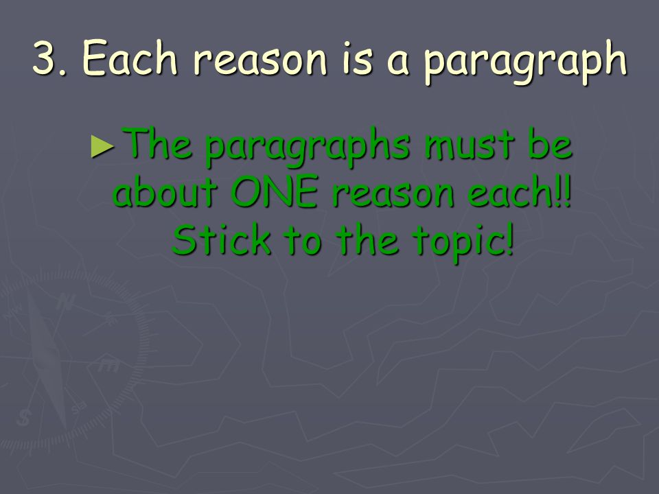 3. Each reason is a paragraph ► The paragraphs must be about ONE reason each!! Stick to the topic!