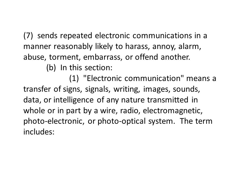 (7) sends repeated electronic communications in a manner reasonably likely to harass, annoy, alarm, abuse, torment, embarrass, or offend another.