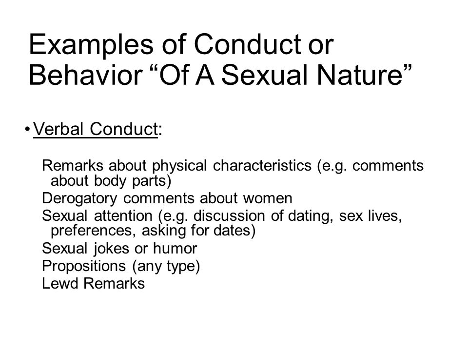 Examples of Conduct or Behavior Of A Sexual Nature Verbal Conduct: Remarks about physical characteristics (e.g.