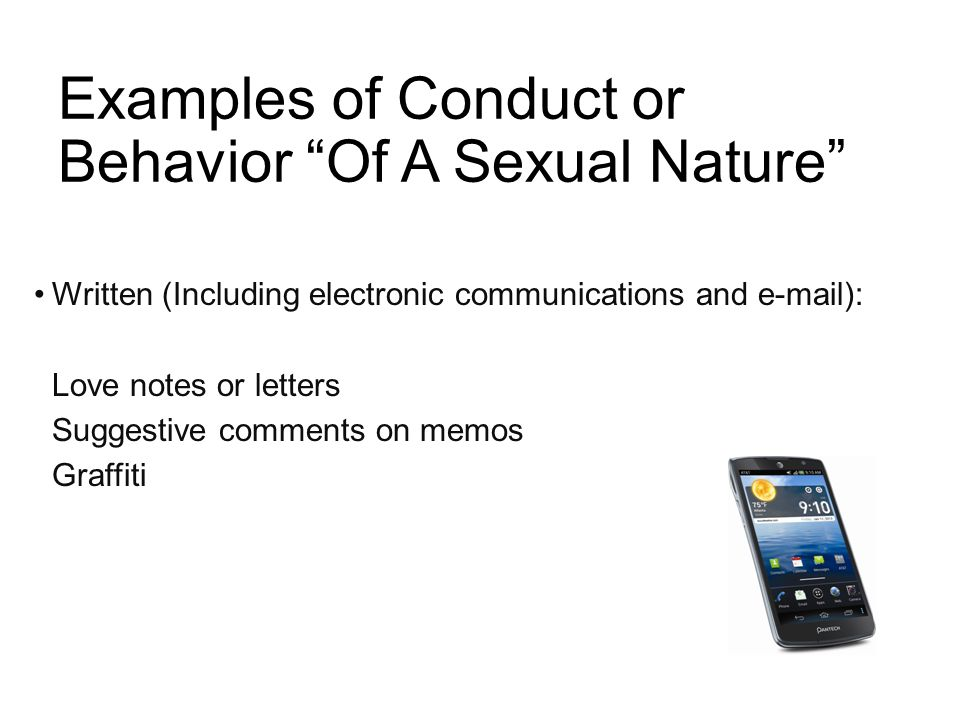 Examples of Conduct or Behavior Of A Sexual Nature Written (Including electronic communications and e-mail): Love notes or letters Suggestive comments on memos Graffiti