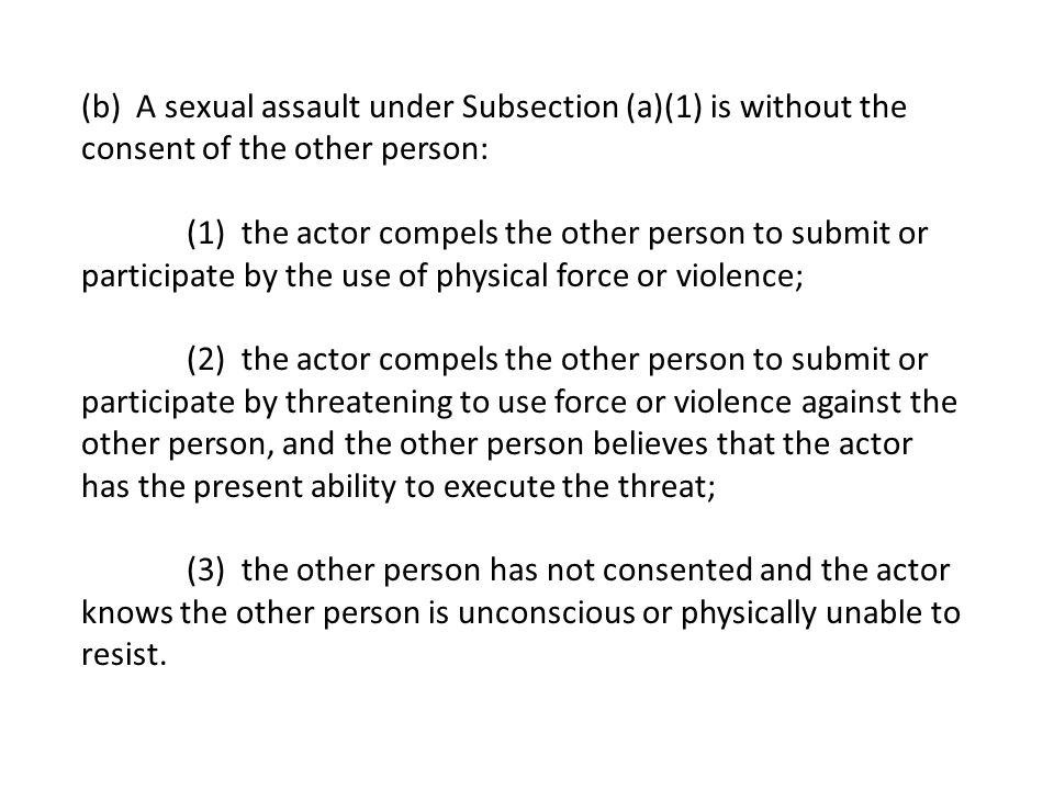 (b) A sexual assault under Subsection (a)(1) is without the consent of the other person: (1) the actor compels the other person to submit or participate by the use of physical force or violence; (2) the actor compels the other person to submit or participate by threatening to use force or violence against the other person, and the other person believes that the actor has the present ability to execute the threat; (3) the other person has not consented and the actor knows the other person is unconscious or physically unable to resist.