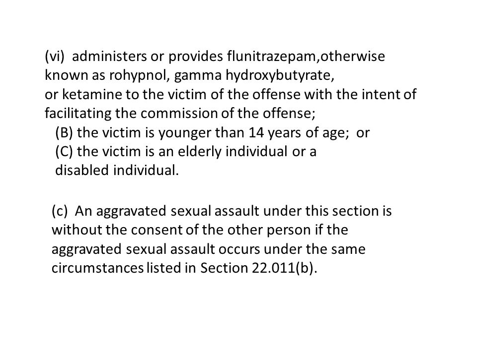 (vi) administers or provides flunitrazepam,otherwise known as rohypnol, gamma hydroxybutyrate, or ketamine to the victim of the offense with the intent of facilitating the commission of the offense; (B) the victim is younger than 14 years of age; or (C) the victim is an elderly individual or a disabled individual.