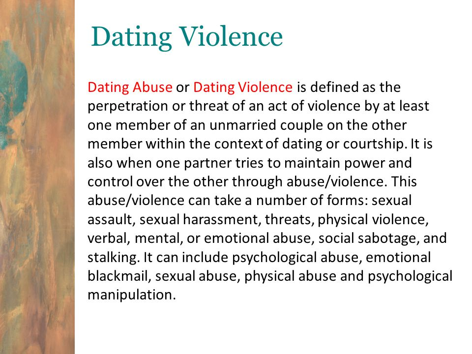 Dating Violence Dating Abuse or Dating Violence is defined as the perpetration or threat of an act of violence by at least one member of an unmarried couple on the other member within the context of dating or courtship.