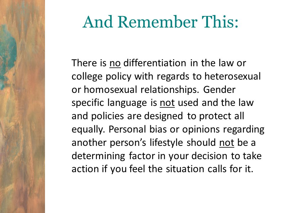 And Remember This: There is no differentiation in the law or college policy with regards to heterosexual or homosexual relationships.