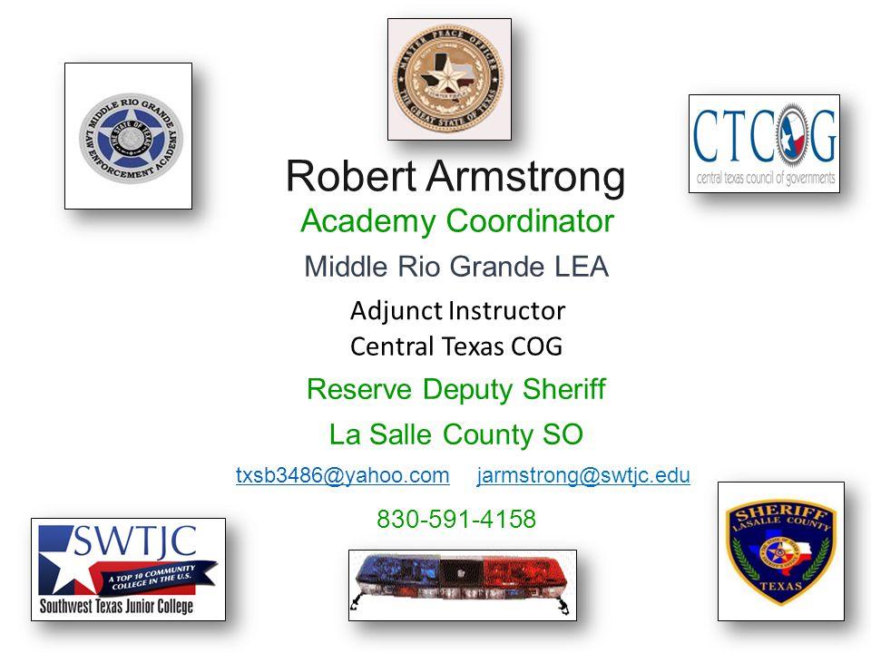 61 Robert Armstrong Academy Coordinator Middle Rio Grande LEA Reserve Deputy Sheriff La Salle County SO txsb3486@yahoo.comtxsb3486@yahoo.com jarmstrong@swtjc.edu 830-591-4158 Adjunct Instructor Central Texas COG