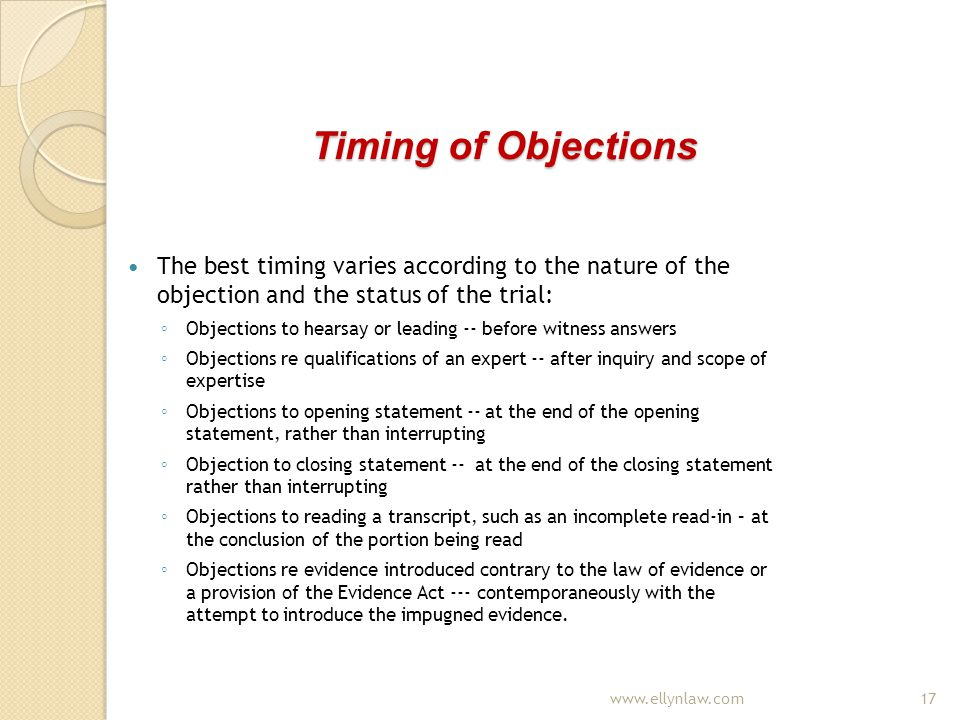 Timing of Objections The best timing varies according to the nature of the objection and the status of the trial: ◦ Objections to hearsay or leading -- before witness answers ◦ Objections re qualifications of an expert -- after inquiry and scope of expertise ◦ Objections to opening statement -- at the end of the opening statement, rather than interrupting ◦ Objection to closing statement -- at the end of the closing statement rather than interrupting ◦ Objections to reading a transcript, such as an incomplete read-in – at the conclusion of the portion being read ◦ Objections re evidence introduced contrary to the law of evidence or a provision of the Evidence Act --- contemporaneously with the attempt to introduce the impugned evidence.