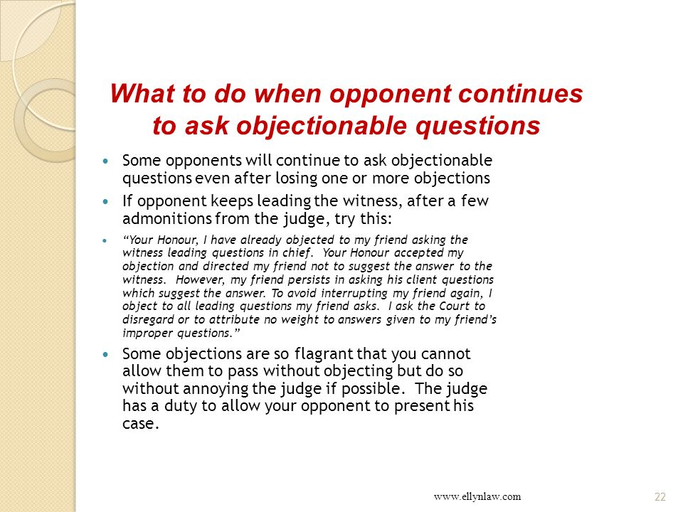 Some opponents will continue to ask objectionable questions even after losing one or more objections If opponent keeps leading the witness, after a few admonitions from the judge, try this: Your Honour, I have already objected to my friend asking the witness leading questions in chief.