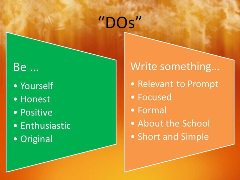 """DOs"" Be … Yourself Honest Positive Enthusiastic Original Write something… Relevant to Prompt Focused Formal About the School Short and Simple"