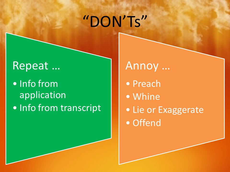 """DON'Ts"" Repeat … Info from application Info from transcript Annoy … Preach Whine Lie or Exaggerate Offend"