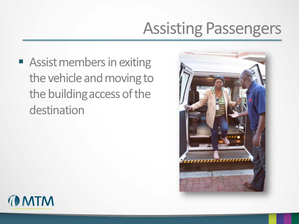Assisting Passengers  Assist members in exiting the vehicle and moving to the building access of the destination