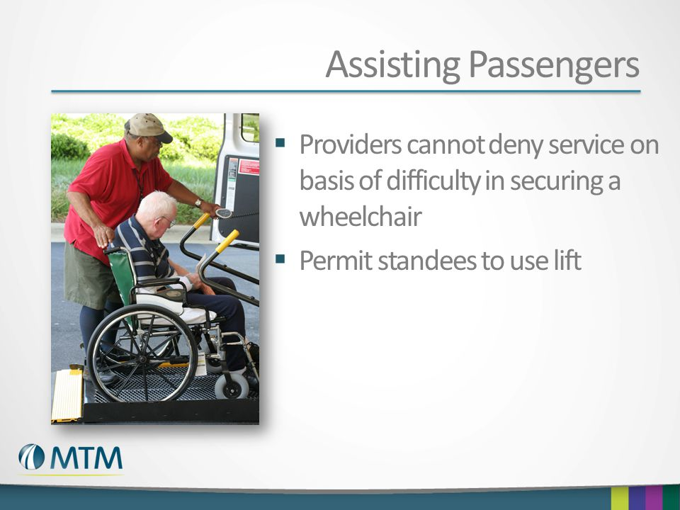 Assisting Passengers  Providers cannot deny service on basis of difficulty in securing a wheelchair  Permit standees to use lift