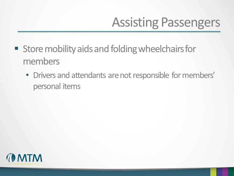 Assisting Passengers  Store mobility aids and folding wheelchairs for members Drivers and attendants are not responsible for members' personal items