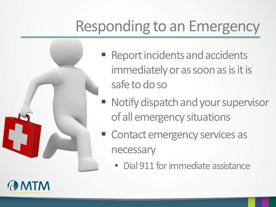 Responding to an Emergency  Report incidents and accidents immediately or as soon as is it is safe to do so  Notify dispatch and your supervisor of