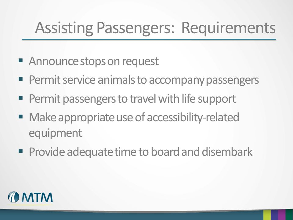 Assisting Passengers: Requirements  Announce stops on request  Permit service animals to accompany passengers  Permit passengers to travel with lif