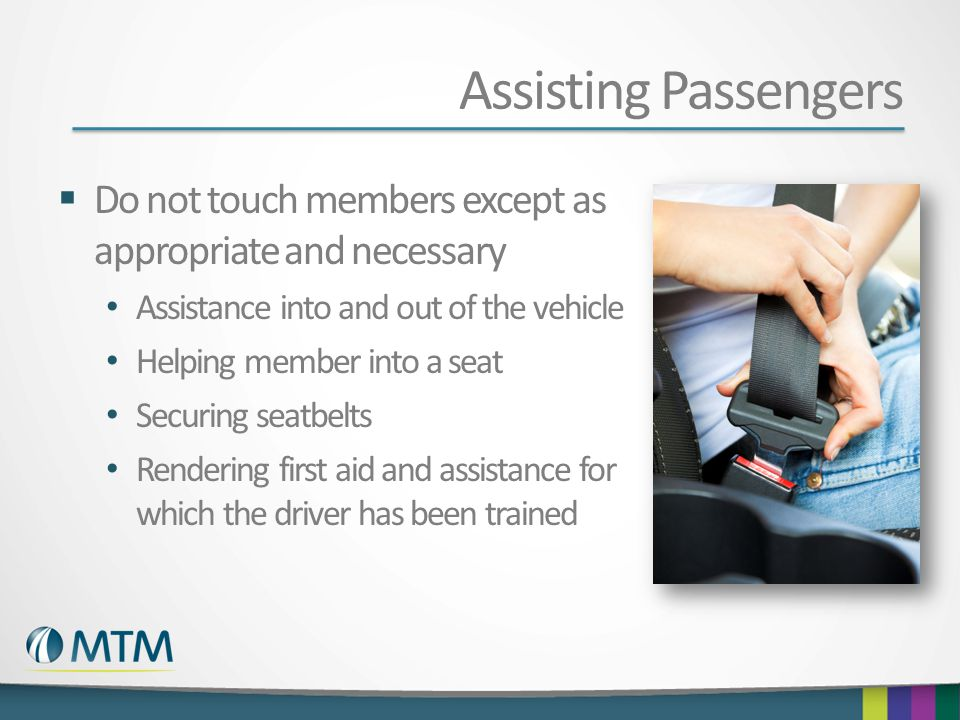 Assisting Passengers  Do not touch members except as appropriate and necessary Assistance into and out of the vehicle Helping member into a seat Secu