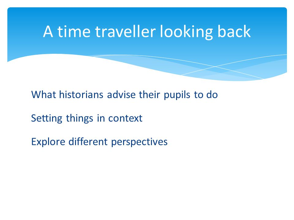 What historians advise their pupils to do Setting things in context Explore different perspectives A time traveller looking back