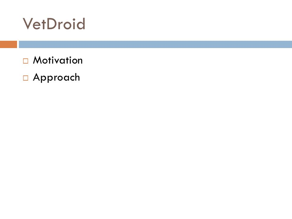 Motivation  Reconstruct Android application behavior to detect privacy leakage  Limitation of traditional analysis techniques  Mostly leverage system calls, limited by Android's specific security model Android Framework Managed Resource: Applications do not directly use system calls to access system resources Binder Inter-Process Communication Event Trigger (e.g., callback for location change)