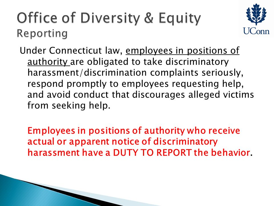 Under Connecticut law, employees in positions of authority are obligated to take discriminatory harassment/discrimination complaints seriously, respond promptly to employees requesting help, and avoid conduct that discourages alleged victims from seeking help.