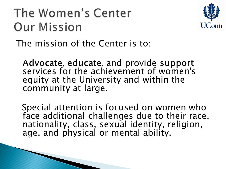 The mission of the Center is to: Advocate, educate, and provide support services for the achievement of women s equity at the University and within the community at large.