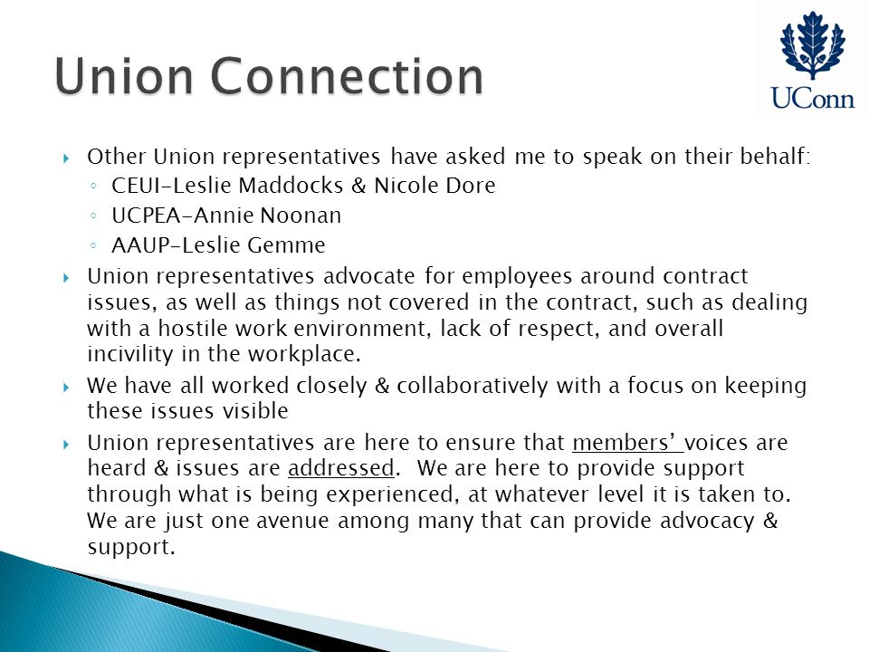  Other Union representatives have asked me to speak on their behalf: ◦ CEUI-Leslie Maddocks & Nicole Dore ◦ UCPEA-Annie Noonan ◦ AAUP-Leslie Gemme  Union representatives advocate for employees around contract issues, as well as things not covered in the contract, such as dealing with a hostile work environment, lack of respect, and overall incivility in the workplace.