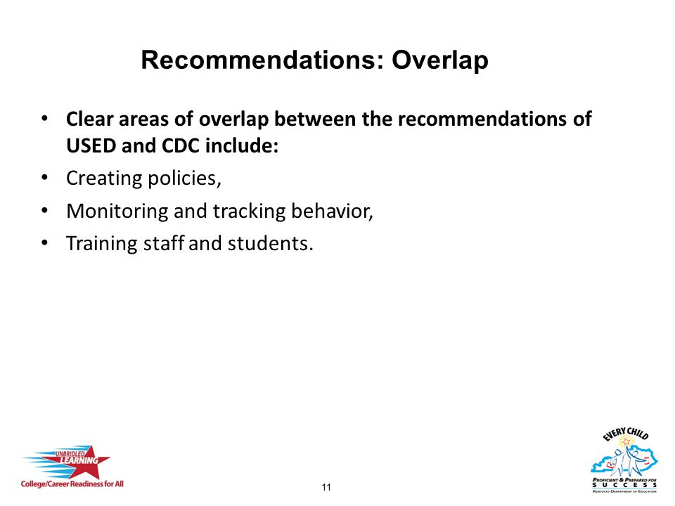 11 Recommendations: Overlap Clear areas of overlap between the recommendations of USED and CDC include: Creating policies, Monitoring and tracking beh