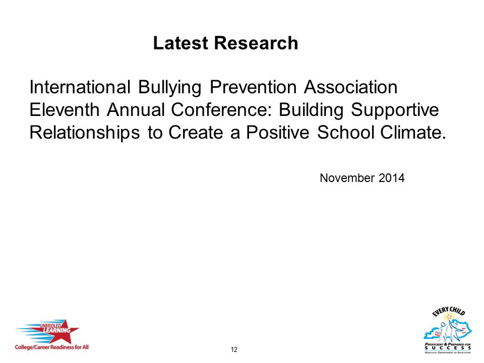 12 Latest Research International Bullying Prevention Association Eleventh Annual Conference: Building Supportive Relationships to Create a Positive School Climate.
