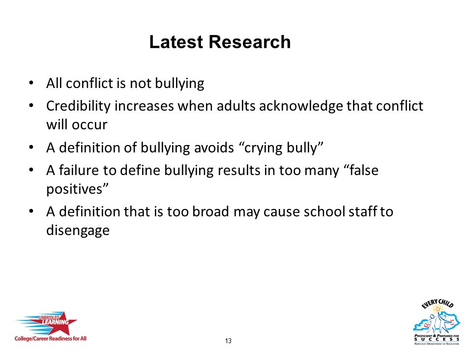 13 Latest Research All conflict is not bullying Credibility increases when adults acknowledge that conflict will occur A definition of bullying avoids