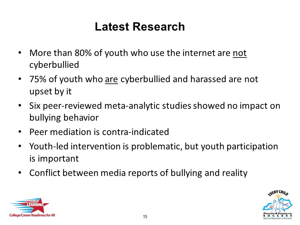 15 Latest Research More than 80% of youth who use the internet are not cyberbullied 75% of youth who are cyberbullied and harassed are not upset by it Six peer-reviewed meta-analytic studies showed no impact on bullying behavior Peer mediation is contra-indicated Youth-led intervention is problematic, but youth participation is important Conflict between media reports of bullying and reality