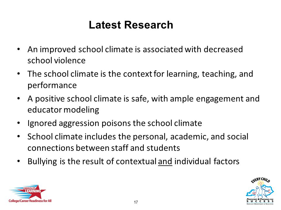 17 Latest Research An improved school climate is associated with decreased school violence The school climate is the context for learning, teaching, and performance A positive school climate is safe, with ample engagement and educator modeling Ignored aggression poisons the school climate School climate includes the personal, academic, and social connections between staff and students Bullying is the result of contextual and individual factors