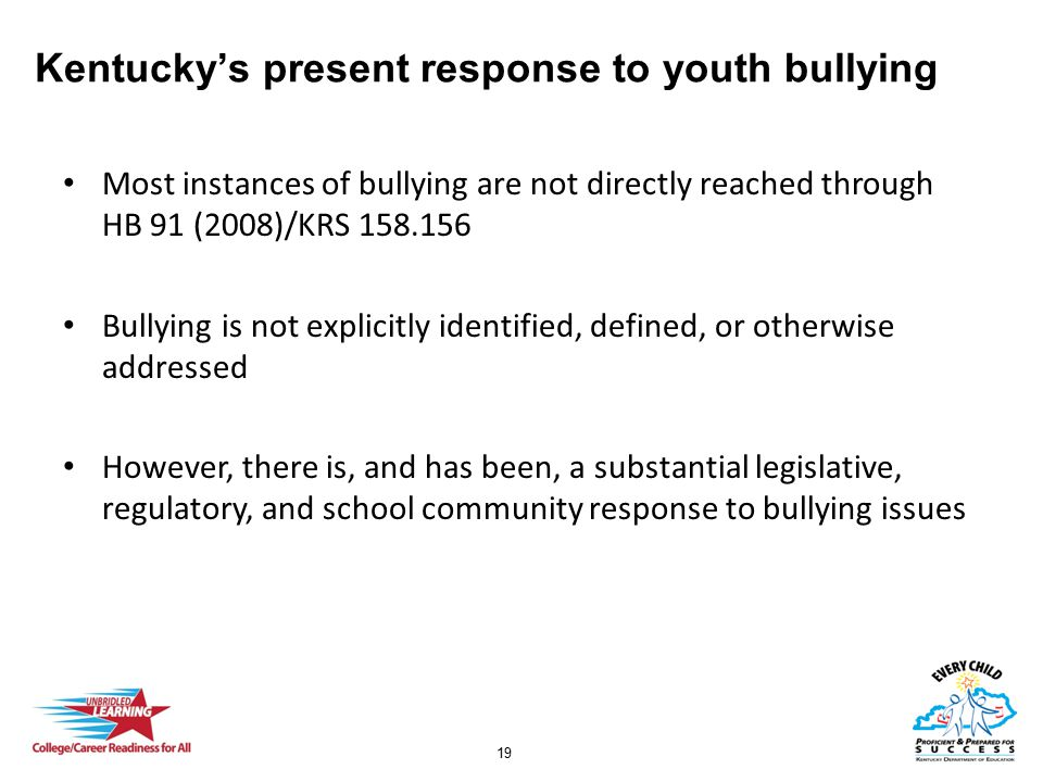 19 Kentucky's present response to youth bullying Most instances of bullying are not directly reached through HB 91 (2008)/KRS 158.156 Bullying is not
