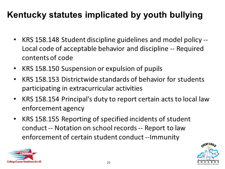 21 Kentucky statutes implicated by youth bullying KRS 158.148 Student discipline guidelines and model policy -- Local code of acceptable behavior and discipline -- Required contents of code KRS 158.150 Suspension or expulsion of pupils KRS 158.153 Districtwide standards of behavior for students participating in extracurricular activities KRS 158.154 Principal s duty to report certain acts to local law enforcement agency KRS 158.155 Reporting of specified incidents of student conduct -- Notation on school records -- Report to law enforcement of certain student conduct --Immunity